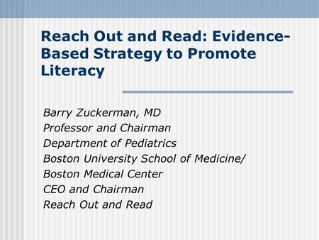 Reach Out and Read: Evidence- Based Strategy to Promote Literacy Barry Zuckerman, MD Professor and Chairman Department of Pediatrics Boston University.
