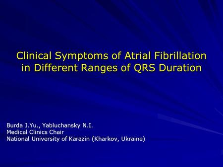 Clinical Symptoms of Atrial Fibrillation in Different Ranges of QRS Duration Burda I.Yu., Yabluchansky N.I. Medical Clinics Chair National University of.