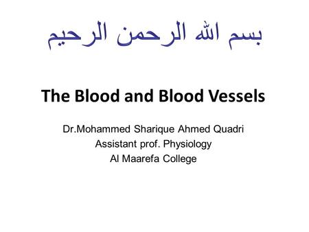 The Blood and Blood Vessels Dr.Mohammed Sharique Ahmed Quadri Assistant prof. Physiology Al Maarefa College.