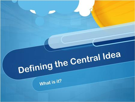 Defining the Central Idea What is it?. Central Idea The central idea should be: A complete sentence True in every part of the world Interesting and engaging.