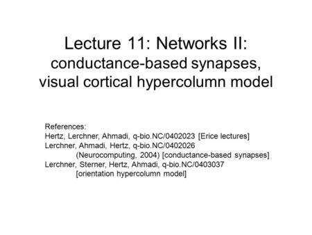 Lecture 11: Networks II: conductance-based synapses, visual cortical hypercolumn model References: Hertz, Lerchner, Ahmadi, q-bio.NC/0402023 [Erice lectures]