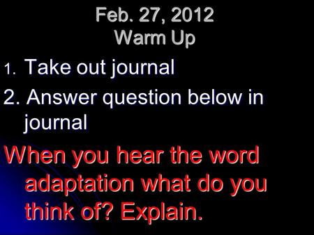 Feb. 27, 2012 Warm Up 1. Take out journal 2. Answer question below in journal When you hear the word adaptation what do you think of? Explain.