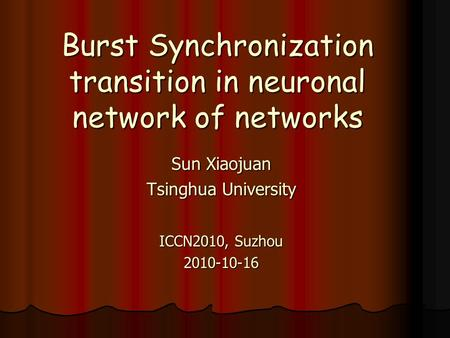 Burst Synchronization transition in neuronal network of networks Sun Xiaojuan Tsinghua University ICCN2010, Suzhou 2010-10-16.