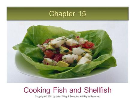 Chapter 15 Cooking Fish and Shellfish Copyright © 2011 by John Wiley & Sons, Inc. All Rights Reserved.
