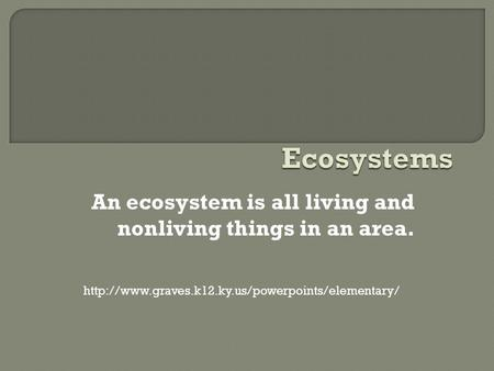 An ecosystem is all living and nonliving things in an area.