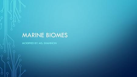 MARINE BIOMES MODIFIED BY: MS. SHANNON. BIOMES A biome is a major, geographically extensive ecosystem, structurally characterized by its dominant life.
