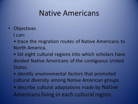 Native Americans Objectives I can: trace the migration routes of Native Americans to North America. list eight cultural regions into which scholars have.