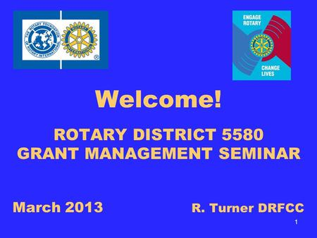 Welcome! ROTARY DISTRICT 5580 GRANT MANAGEMENT SEMINAR March 2013 R. Turner DRFCC 1.