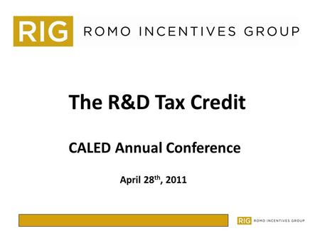 The R&D Tax Credit April 28 th, 2011 CALED Annual Conference.