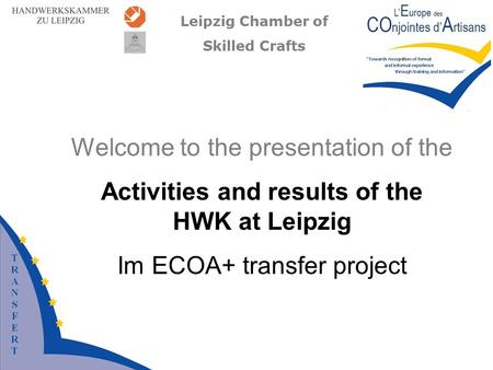 Leipzig Chamber of Skilled Crafts Welcome to the presentation of the Activities and results of the HWK at Leipzig Im ECOA+ transfer project.