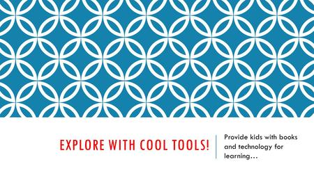 EXPLORE WITH COOL TOOLS! Provide kids with books and technology for learning…