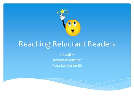 Reaching Reluctant Readers Liz Miller Resource Teacher Rosa Lee Carter ES.
