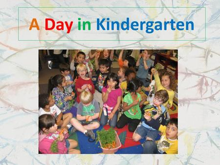 A Day in Kindergarten 8:10 Morning Bell In Kindergarten we line up a lot: We line up when the first bell rings in the morning at 8:10.