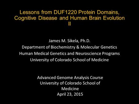 Lessons from DUF1220 Protein Domains, Cognitive Disease and Human Brain Evolution II James M. Sikela, Ph.D. Department of Biochemistry & Molecular Genetics.