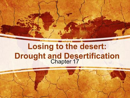 Losing to the desert: Drought and Desertification Chapter 17.