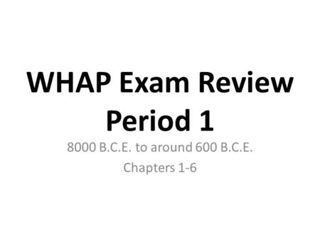 WHAP Exam Review Period 1 8000 B.C.E. to around 600 B.C.E. Chapters 1-6.