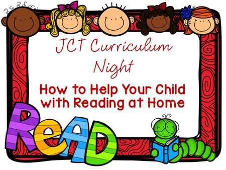 JCT Curriculum Night How to Help Your Child with Reading at Home.
