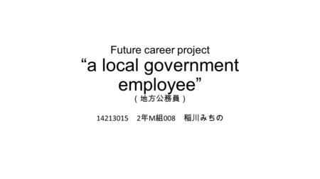 "Future career project ""a local government employee"" (地方公務員) 14213015 2 年 M 組 008 稲川みちの."