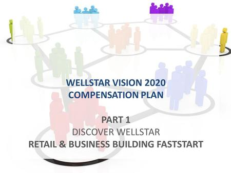 WELLSTAR VISION 2020 COMPENSATION PLAN PART 1 DISCOVER WELLSTAR RETAIL & BUSINESS BUILDING FASTSTART.