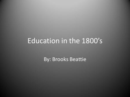 Education in the 1800's By: Brooks Beattie. What types of Schools were there? The schools in the 1800's were just one room. In that room there was a chalkboard,