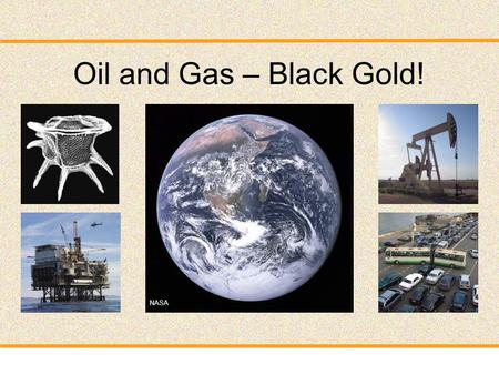 Oil and Gas – Black Gold! NASA. Talk outline Part 1: Origin – How do oil and gas form? Part 2: Exploration and Production – How do we find oil and gas.