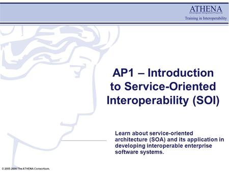 © 2005-2006 The ATHENA Consortium. AP1 – Introduction to <strong>Service</strong>-<strong>Oriented</strong> Interoperability (SOI) Learn about <strong>service</strong>-<strong>oriented</strong> <strong>architecture</strong> (SOA) and its.