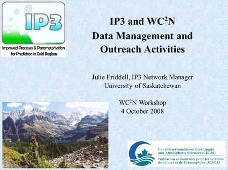 IP3 and WC 2 N Data Management and Outreach Activities Julie Friddell, IP3 Network Manager University of Saskatchewan WC 2 N Workshop 4 October 2008.