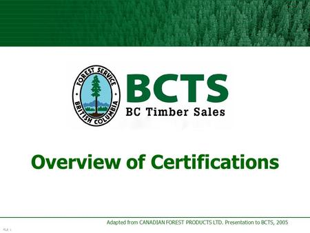 FILE 1 Adapted from CANADIAN FOREST PRODUCTS LTD. Presentation to BCTS, 2005 Overview of Certifications.