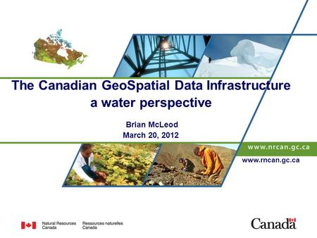 The Canadian GeoSpatial Data Infrastructure a water perspective Brian McLeod March 20, 2012 www.rncan.gc.ca.