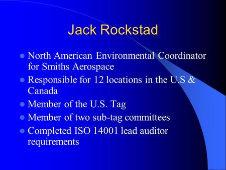 Jack Rockstad North American Environmental Coordinator for Smiths Aerospace Responsible for 12 locations in the U.S & Canada Member of the U.S. Tag Member.