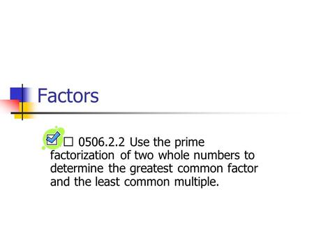 Factors 0506.2.2 Use the prime factorization of two whole numbers to determine the greatest common factor and the least common multiple.