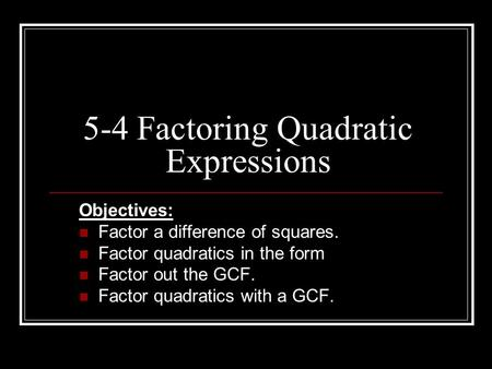 5-4 Factoring Quadratic Expressions Objectives: Factor a difference of squares. Factor quadratics in the form Factor out the GCF. Factor quadratics with.