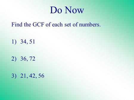 Do Now Find the GCF of each set of numbers. 1)34, 51 2)36, 72 3)21, 42, 56.
