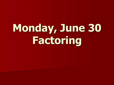 Monday, June 30 Factoring. Factoring out the GCF.
