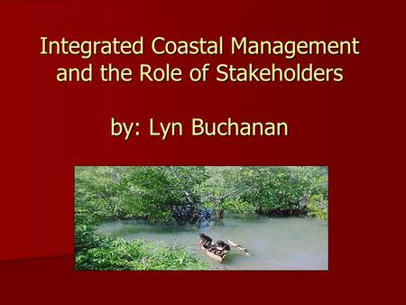 And the Role of Stakeholders Integrated Coastal Management and the Role of Stakeholders by: Lyn Buchanan.