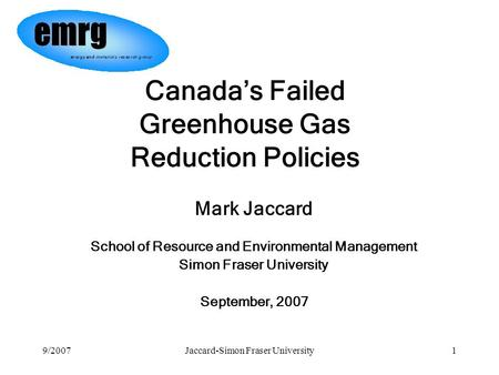 9/2007Jaccard-Simon Fraser University1 Mark Jaccard School of Resource and Environmental Management Simon Fraser University September, 2007 Canada's Failed.