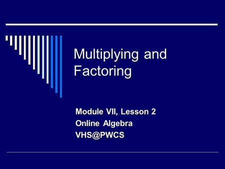Multiplying and Factoring Module VII, Lesson 2 Online Algebra