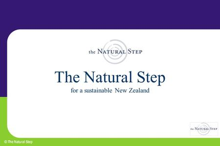 The Natural Step for a sustainable New Zealand. Where is TNS from? Origin in Sweden as educational programme for schools, households and business - started.