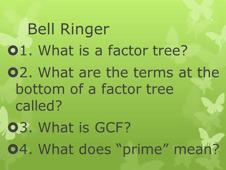 "Bell Ringer  1. What is a factor tree?  2. What are the terms at the bottom of a factor tree called?  3. What is GCF?  4. What does ""prime"" mean?"