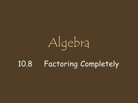 Algebra 10.8 Factoring Completely. Steps to Factor Completely 1. Factor out the GCF ( Greatest Common Factor ) 2. Look for Special Patterns DTS a²- b².