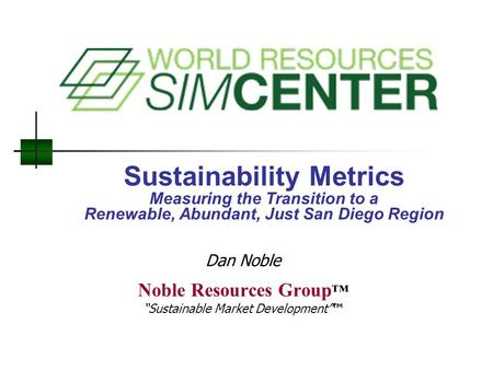 "Sustainability Metrics Measuring the Transition to a Renewable, Abundant, Just San Diego Region Noble Resources Group ™ ""Sustainable Market Development""™"