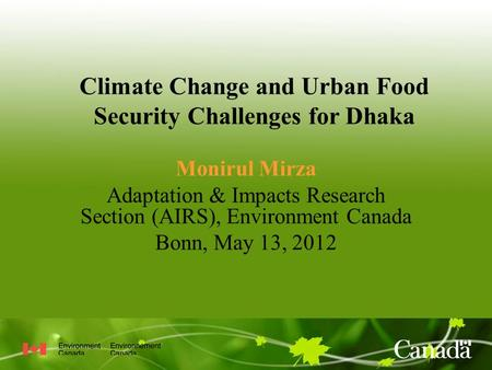 Climate Change and Urban Food Security Challenges for Dhaka Monirul Mirza Adaptation & Impacts Research Section (AIRS), Environment Canada Bonn, May 13,