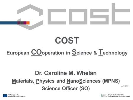 COST European CO operation in S cience & T echnology Dr. Caroline M. Whelan Materials, Physics and NanoSciences (MPNS) Science Officer (SO) June 2012.