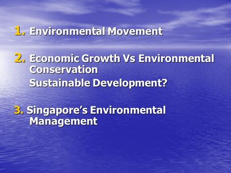 1. Environmental Movement 2. Economic Growth Vs Environmental Conservation Sustainable Development? 3. Singapore's Environmental Management.
