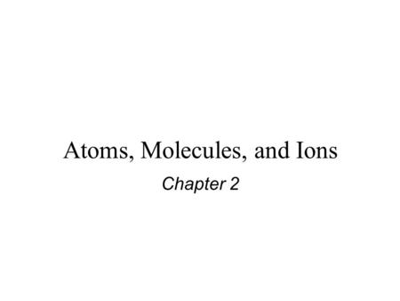 Atoms, Molecules, and Ions Chapter 2. Dalton's Atomic Theory (1808) 1. Elements are composed of extremely small particles called atoms. All atoms of a.
