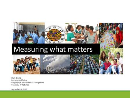 Measuring what matters Elijah Bisung Post-doctoral Fellow Geography & Environmental Management University of Waterloo September 18, 2015.