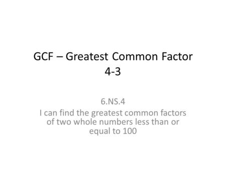 GCF – Greatest Common Factor 4-3 6.NS.4 I can find the greatest common factors of two whole numbers less than or equal to 100.