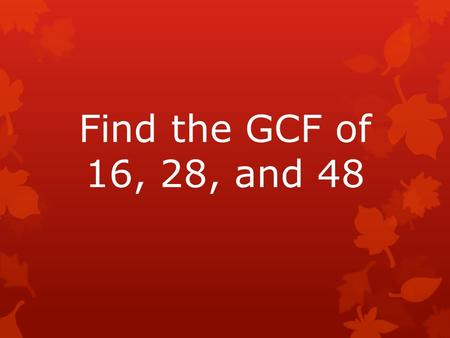 Find the GCF of 16, 28, and 48. 16: 1, 2, 4, 8, 16 28: 1, 2, 4, 7, 14, 28 48: 1, 2, 3, 4, 6, 8, 12, 16, 24, 48 GCF = 4.
