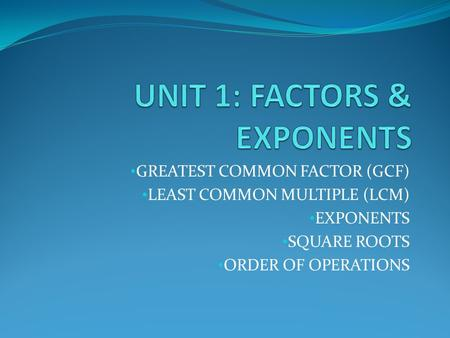 GREATEST COMMON FACTOR (GCF) LEAST COMMON MULTIPLE (LCM) EXPONENTS SQUARE ROOTS ORDER OF OPERATIONS.