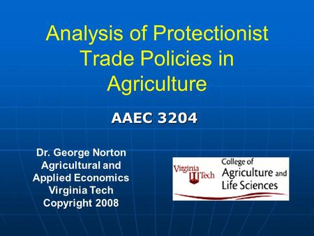 Analysis of Protectionist Trade Policies in Agriculture Dr. George Norton Agricultural and Applied Economics Virginia Tech Copyright 2008 AAEC 3204.